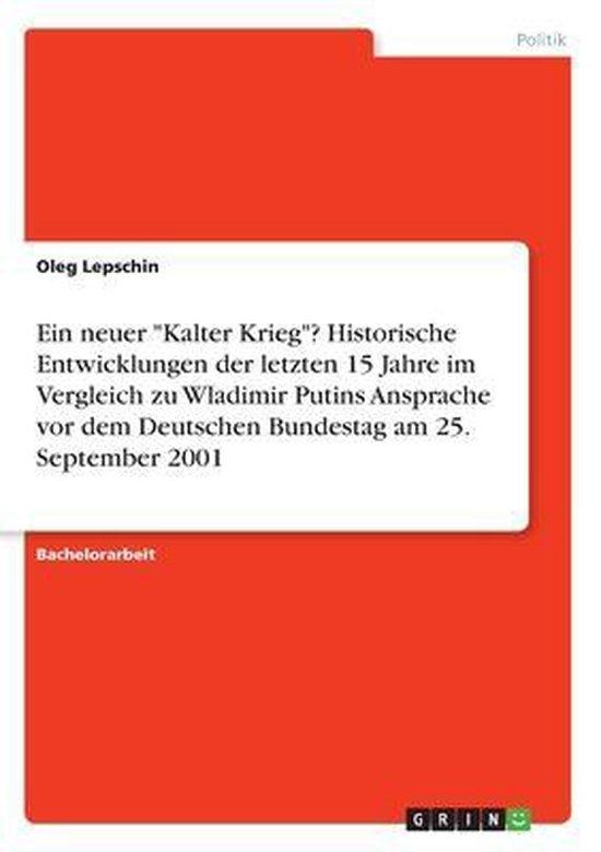 Ein neuer ''Kalter Krieg''? Historische Entwicklungen der letzten 15 Jahre im Vergleich zu Wladimir Putins Ansprache vor dem Deutschen Bundestag am 25. September 2001