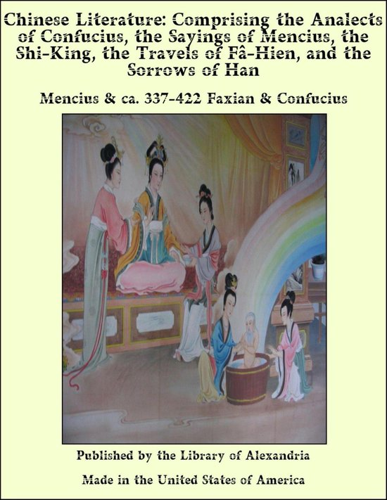 Chinese Literature: Comprising the Analects of Confucius, the Sayings of Mencius, the Shi-King, the Travels of F‰-Hien, and the Sorrows of Han