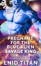 Pregnant For The Blue Alien Savage King: Steamy Sci-Fi Romance
