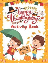 Happy Thanksgiving Activity Book For Kids Ages 4 - 8: Coloring Pages, Mazes, Word Search, Riddles & Jokes, Bonus - Funny Games & Activities For Thanksgiving Holiday - Ultimate Thanksgiving Gift For Kids