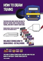 How to Draw Trains (This Book Includes Advice on How to Draw 3D Trains, How to Draw Model Trains, and How to Draw Train Cars)