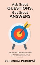 Ask Great Questions, Get Great Answers: A Content Creator's Guide to Amazing Interviews