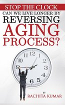 Stop The Clock: Can We Live Longer by Reversing Aging Process?