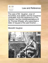 The Case of Mr. Vaughan, Vicar of Dunchtew, Truly Stated; And His Innocence Vindicated, from the Aspersions of Tho. Overton; And the Misrepresentations of Sir Thomas Wheate; Who Subscribed a Letter of Request of the Said Overton. ...