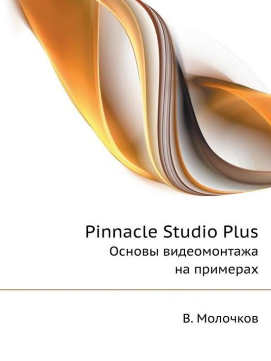 Pinnacle Studio Plus. The Basics of Video Editing with Examples