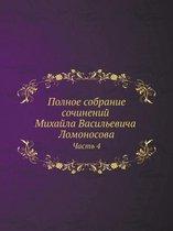 Polnoe sobranie sochinenij Mihajla Vasilevicha Lomonosova, s priobscheniem zhizni sochinitelya i s pribavleniem mnogih ego nigde esche ne napechatannyh tvorenij. Chast 4