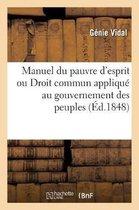Manuel Du Pauvre d'Esprit, Ou Droit Commun Appliqu Au Gouvernement Des Peuples