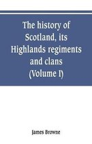 The history of Scotland, its Highlands, regiments and clans (Volume I)