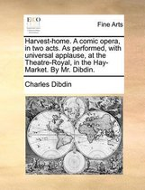 Harvest-Home. a Comic Opera, in Two Acts. as Performed, with Universal Applause, at the Theatre-Royal, in the Hay-Market. by Mr. Dibdin