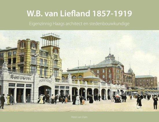Haagse bouwmeesters in de 19e eeuw 2 - W.B. van Liefland 1857-1919 - Peter van Dam  