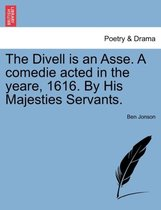 The Divell Is an Asse. a Comedie Acted in the Yeare, 1616. by His Majesties Servants.