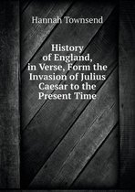 History of England, in Verse, Form the Invasion of Julius Caesar to the Present Time