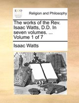 The Works of the REV. Isaac Watts, D.D. in Seven Volumes. ... Volume 1 of 7