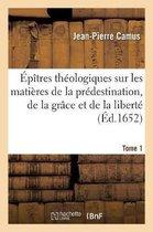 Epitres theologiques sur les matieres de la predestination, de la grace et de la liberte. Tome 1