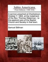 A Sermon Preached at Charlestown, October 7, 1802, at the Instalment of the Rev. Thomas Waterman