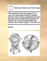 The Elements of Euclid Explain'd in a New, But Most Easie Method