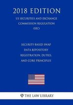 Security-Based Swap Data Repository Registration, Duties, and Core Principles (Us Securities and Exchange Commission Regulation) (Sec) (2018 Edition)