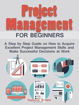 Project Management For Beginners: A Step by Step Guide on How to Acquire Excellent Project Management Skills and Make Successful Decisions at Work