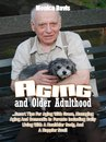 Aging and Older Adulthood: Smart Tips For Aging With Grace, Managing Aging And Dementia In Parents Including Daily Living With A Healthier Body, And A Happier Soul!