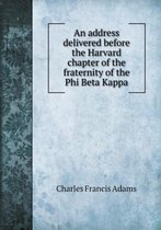 An Address Delivered Before the Harvard Chapter of the Fraternity of the Phi Beta Kappa