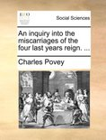 An Inquiry Into the Miscarriages of the Four Last Years Reign.