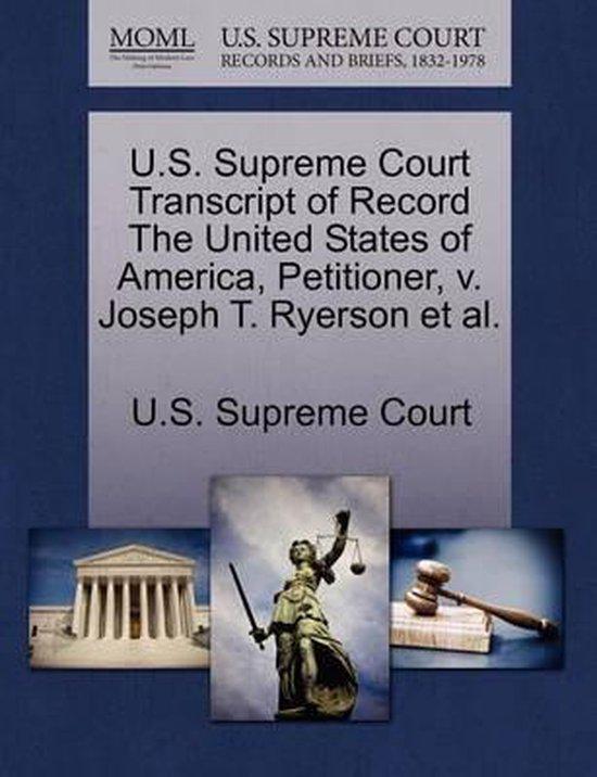 U.S. Supreme Court Transcript of Record the United States of America, Petitioner, V. Joseph T. Ryerson et al.
