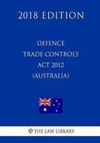 Defence Trade Controls ACT 2012 (Australia) (2018 Edition)
