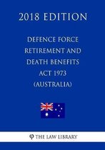 Defence Force Retirement and Death Benefits ACT 1973 (Australia) (2018 Edition)