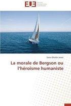 La Morale de Bergson Ou L H�ro�sme Humaniste
