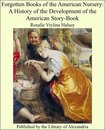 Forgotten Books of the American Nursery: A History of the Development of the American Story-Book
