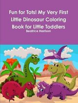 Fun for Tots! My Very First Little Dinosaur Coloring Book for Little Toddlers
