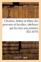 Chartres, Lettres Et Tiltres Des Pouvoirs Et Facultez, Attribuez Par Les Roys Aux Notaires,