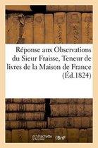 Reponse aux Observations du Sieur Fraisse, Teneur de livres de la Maison de France