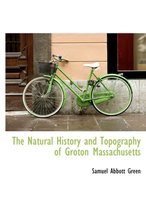 The Natural History and Topography of Groton Massachusetts