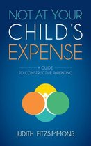 Omslag Not at Your Child's Expense: A Guide to Constructive Parenting