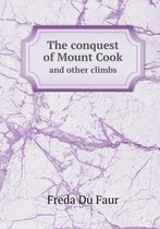 The Conquest of Mount Cook and Other Climbs