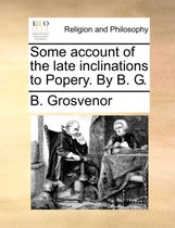 Some Account of the Late Inclinations to Popery. by B. G.