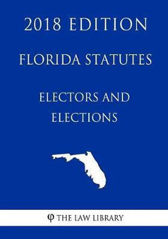 Florida Statutes - Electors and Elections (2018 Edition)