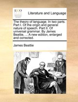 The Theory of Language. in Two Parts. Part I. of the Origin and General Nature of Speech. Part II. of Universal Grammar. by James Beattie, ... a New Edition, Enlarged and Corrected