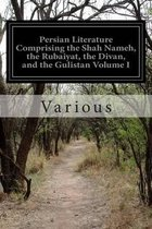 Persian Literature Comprising the Shah Nameh, the Rubaiyat, the Divan, and the Gulistan Volume I