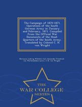 The Campaign of 1870-1871. Operations of the South German Army in January and February, 1871. Compiled from the Official War Documents of the Head-Quarters of the South Army. Translated by Colonel C. H. Von Wright - War College Series