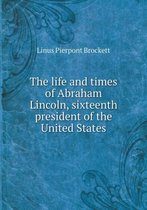 The Life and Times of Abraham Lincoln, Sixteenth President of the United States