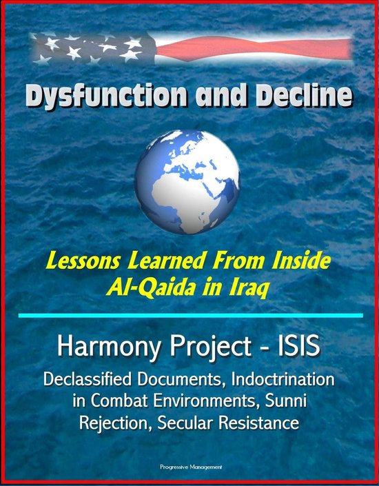 Dysfunction and Decline: Lessons Learned From Inside Al-Qaida in Iraq: Harmony Project - ISIS, Declassified Documents, Indoctrination in Combat Environments, Sunni Rejection, Secular Resistance