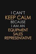 I Can't Keep Calm Because I Am An Equipment Sales Representative