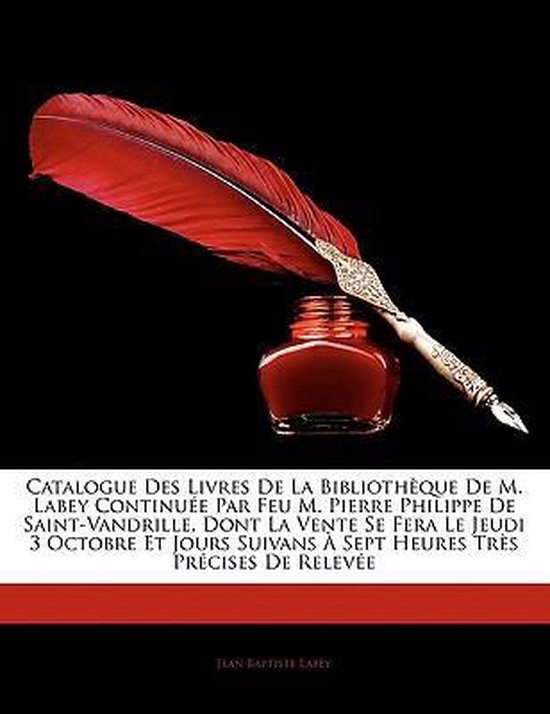 Catalogue Des Livres de La Biblioth Que de M. Labey Continu E Par Feu M. Pierre Philippe de Saint-Vandrille, Dont La Vente Se Fera Le Jeudi 3 Octobre