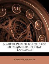 A Greek Primer for the Use of Beginners in That Language