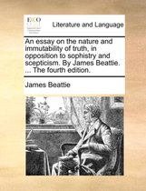 An Essay on the Nature and Immutability of Truth, in Opposition to Sophistry and Scepticism. by James Beattie. ... the Fourth Edition