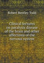 Clinical Lectures on Paralysis Disease of the Brain and Other Affections of the Nervous System