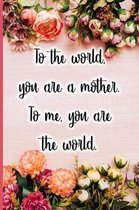 To the World You Are a Mother. to Me You Are the World.