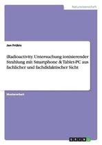 Iradioactivity. Untersuchung Ionisierender Strahlung Mit Smartphone & Tablet-PC Aus Fachlicher Und Fachdidaktischer Sicht